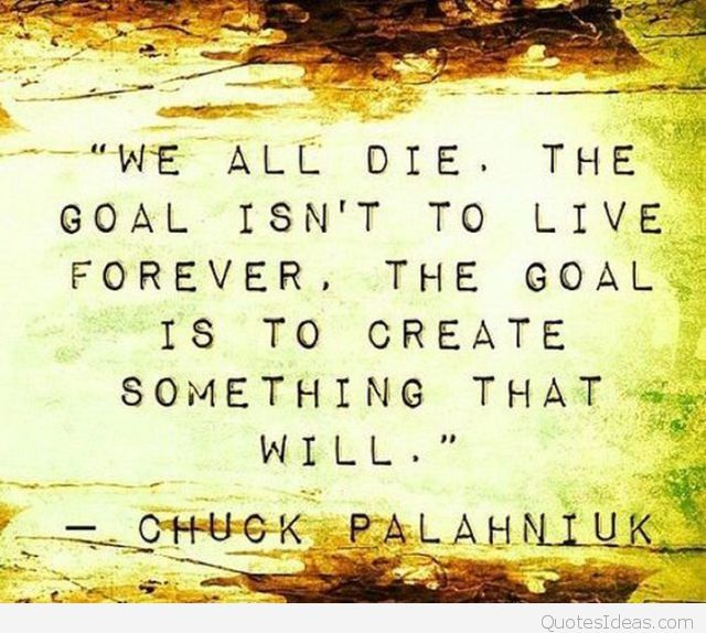 wise-quotes-we-all-die-the-goal-isnt-to-live-forever-the-goal-is-to-create-something-that-will-chuck-palahniuk